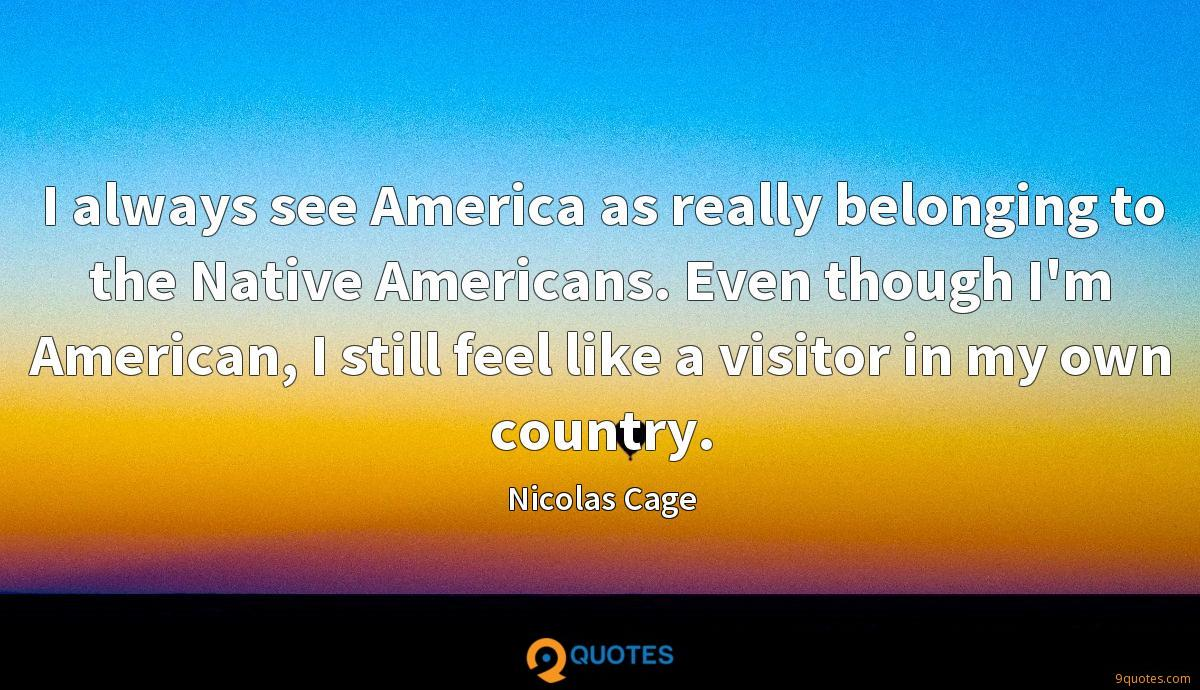 I always see America as really belonging to the Native Americans. Even though I'm American, I still feel like a visitor in my own country.