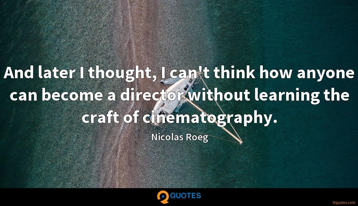 And later I thought, I can't think how anyone can become a director without learning the craft of cinematography.