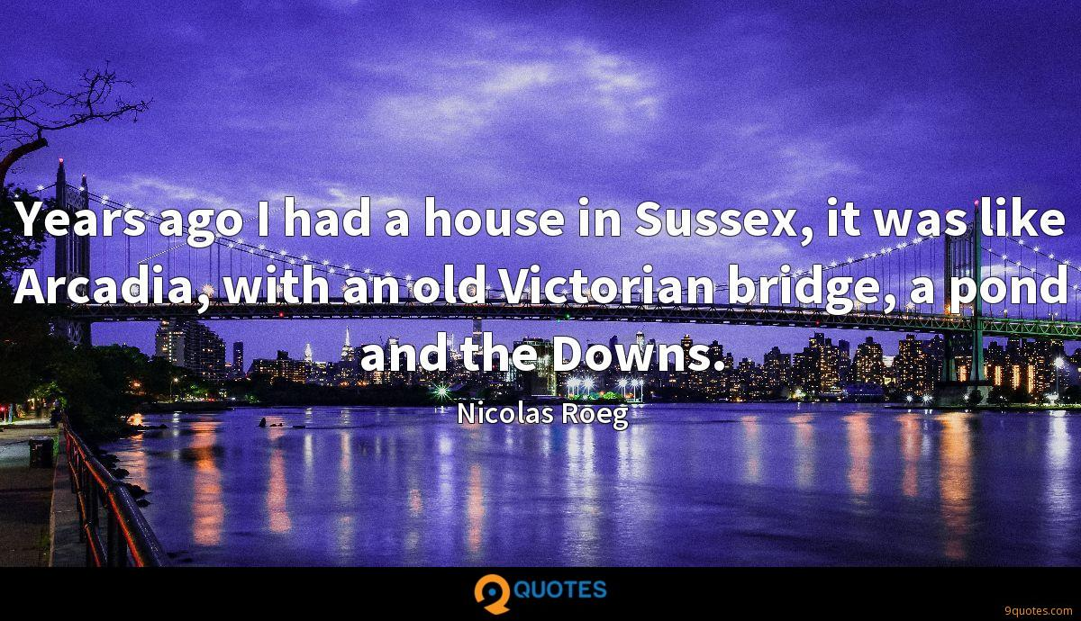 Years ago I had a house in Sussex, it was like Arcadia, with an old Victorian bridge, a pond and the Downs.
