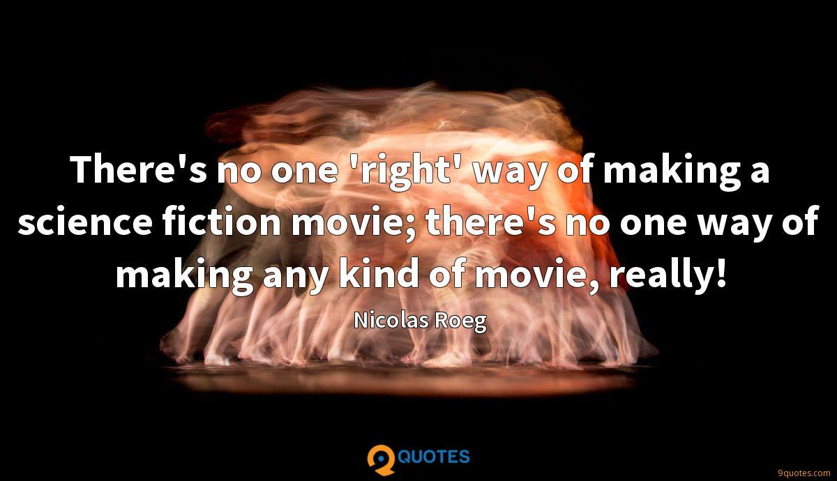 There's no one 'right' way of making a science fiction movie; there's no one way of making any kind of movie, really!