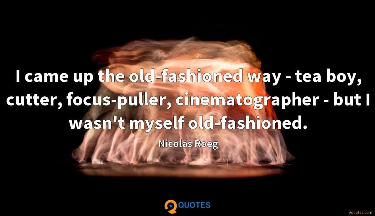 I came up the old-fashioned way - tea boy, cutter, focus-puller, cinematographer - but I wasn't myself old-fashioned.