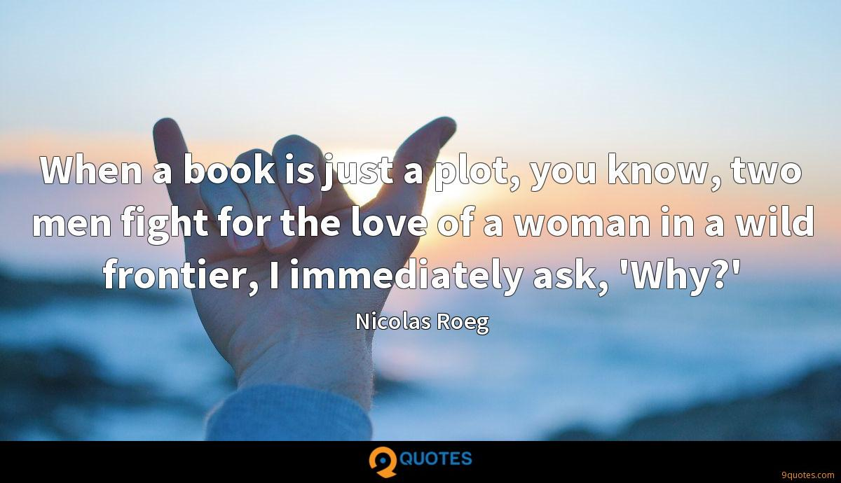 When a book is just a plot, you know, two men fight for the love of a woman in a wild frontier, I immediately ask, 'Why?'
