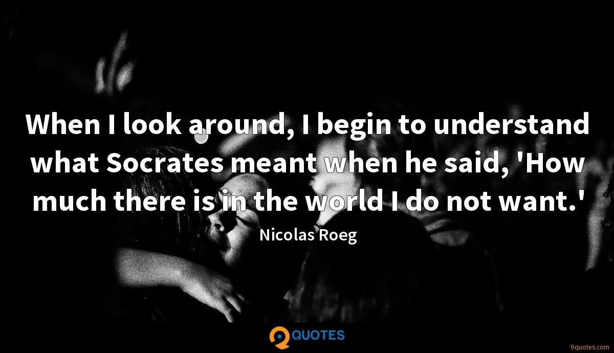 When I look around, I begin to understand what Socrates meant when he said, 'How much there is in the world I do not want.'