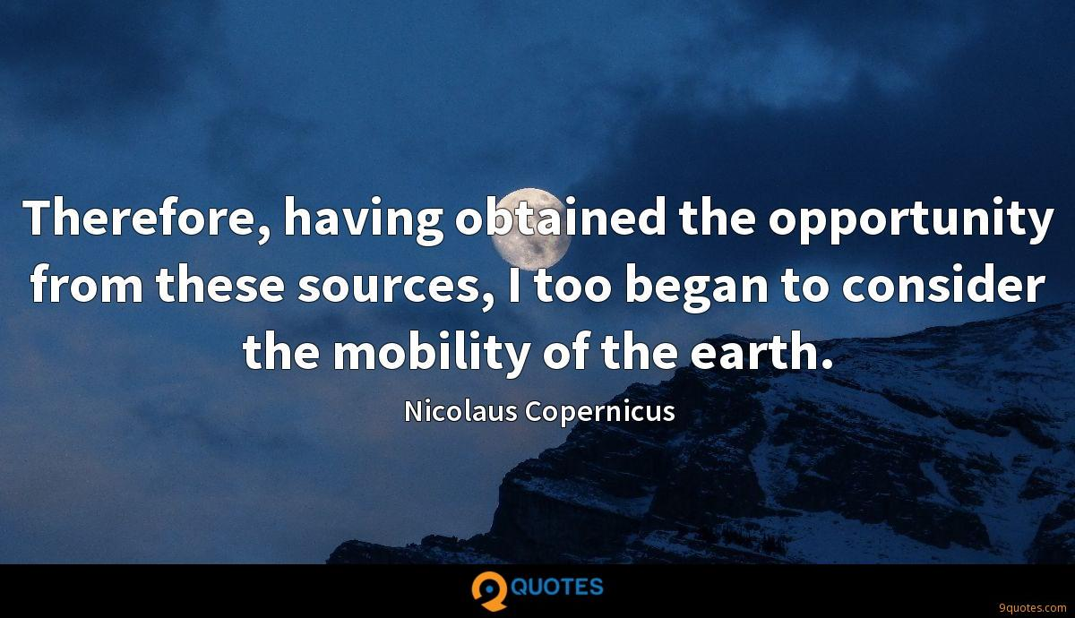 Therefore, having obtained the opportunity from these sources, I too began to consider the mobility of the earth.