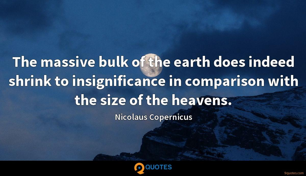 The massive bulk of the earth does indeed shrink to insignificance in comparison with the size of the heavens.