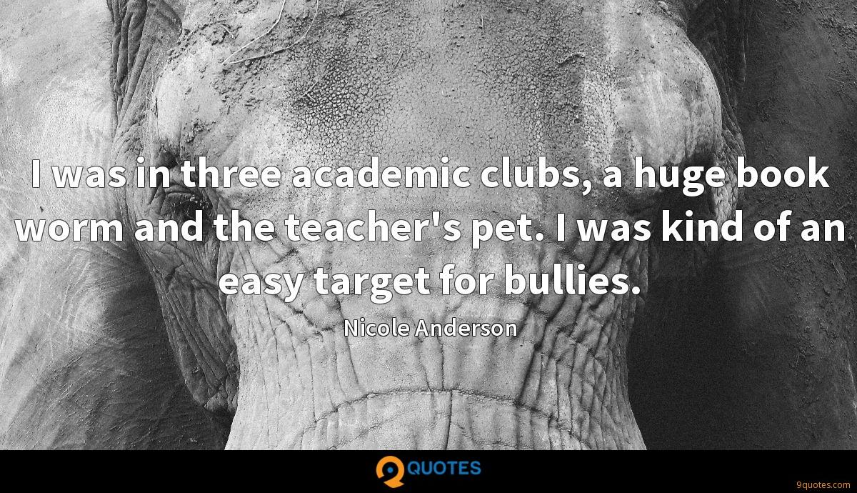 I was in three academic clubs, a huge book worm and the teacher's pet. I was kind of an easy target for bullies.