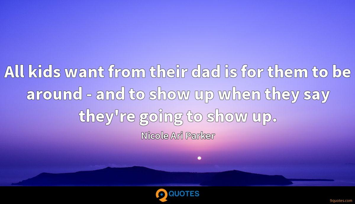 All kids want from their dad is for them to be around - and to show up when they say they're going to show up.