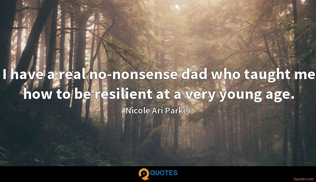 I have a real no-nonsense dad who taught me how to be resilient at a very young age.