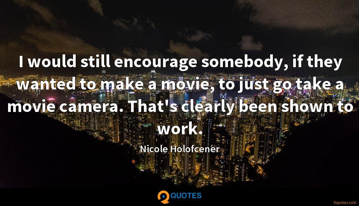 I would still encourage somebody, if they wanted to make a movie, to just go take a movie camera. That's clearly been shown to work.