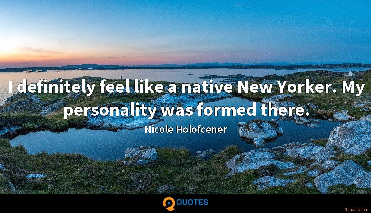 I definitely feel like a native New Yorker. My personality was formed there.