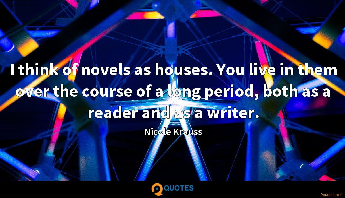 I think of novels as houses. You live in them over the course of a long period, both as a reader and as a writer.