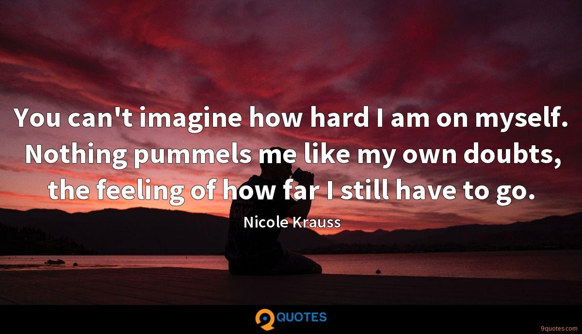 You can't imagine how hard I am on myself. Nothing pummels me like my own doubts, the feeling of how far I still have to go.