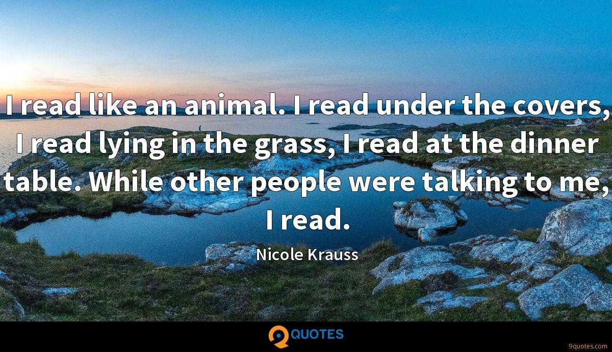 I read like an animal. I read under the covers, I read lying in the grass, I read at the dinner table. While other people were talking to me, I read.