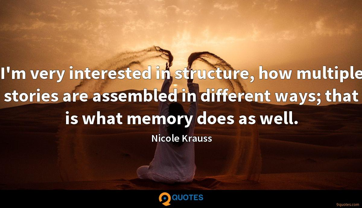 I'm very interested in structure, how multiple stories are assembled in different ways; that is what memory does as well.