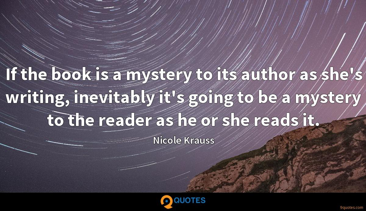 If the book is a mystery to its author as she's writing, inevitably it's going to be a mystery to the reader as he or she reads it.