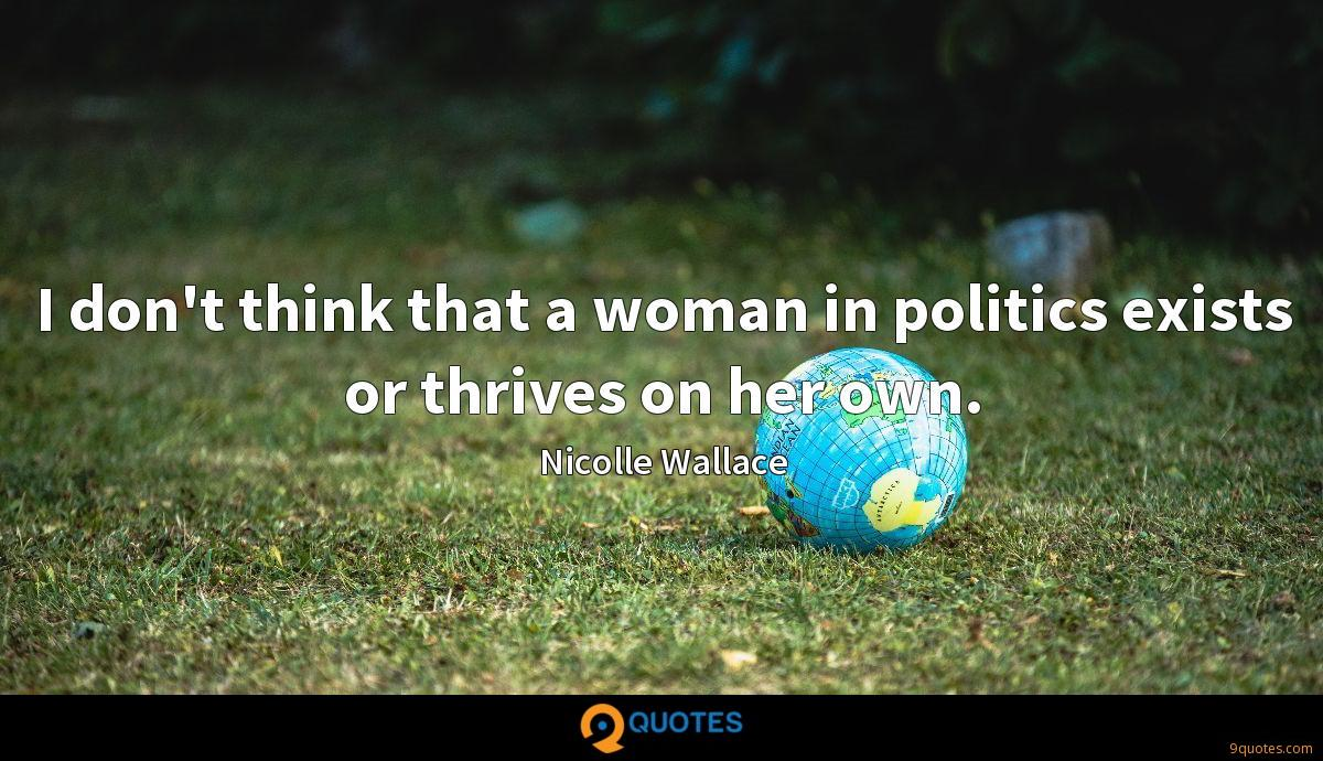 I don't think that a woman in politics exists or thrives on her own.