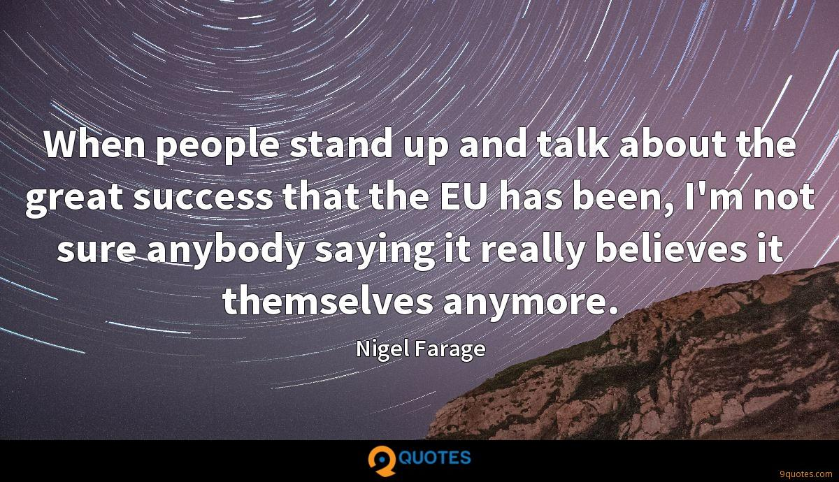When people stand up and talk about the great success that the EU has been, I'm not sure anybody saying it really believes it themselves anymore.