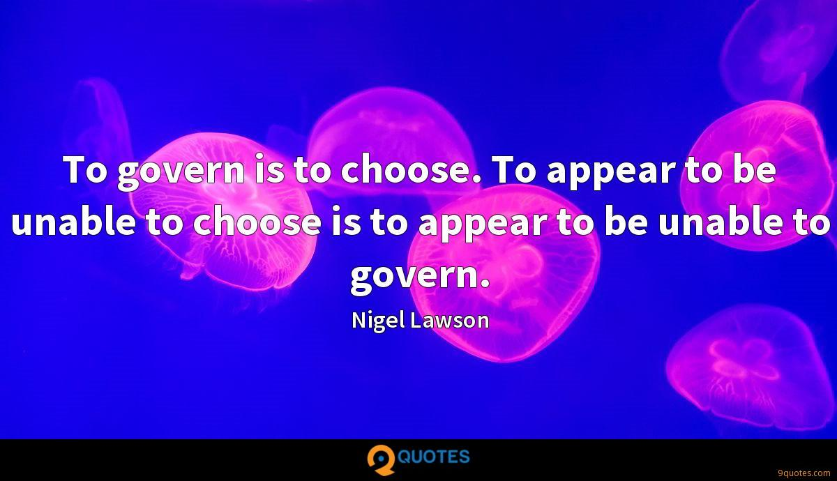 To govern is to choose. To appear to be unable to choose is to appear to be unable to govern.