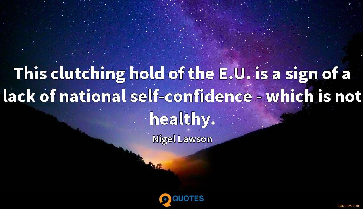 This clutching hold of the E.U. is a sign of a lack of national self-confidence - which is not healthy.