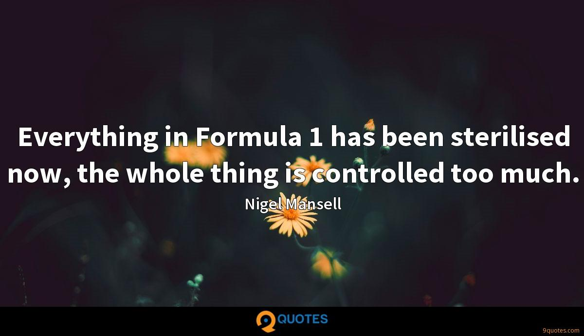 Everything in Formula 1 has been sterilised now, the whole thing is controlled too much.