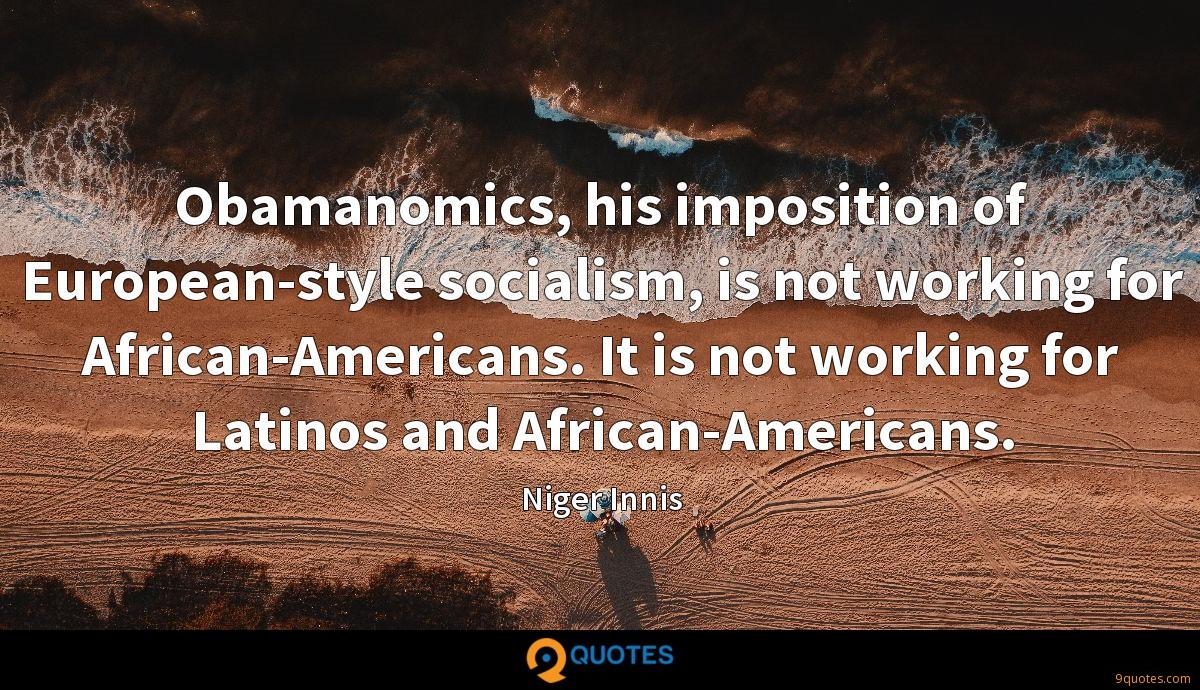 Obamanomics, his imposition of European-style socialism, is not working for African-Americans. It is not working for Latinos and African-Americans.