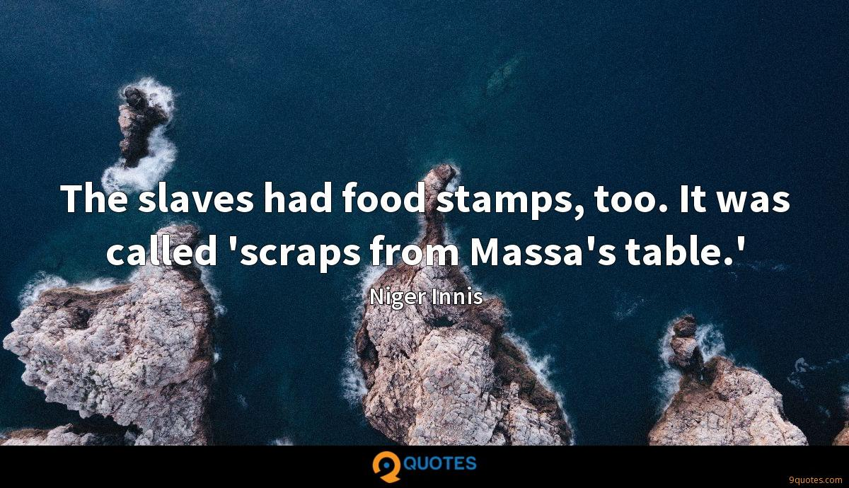 The slaves had food stamps, too. It was called 'scraps from Massa's table.'