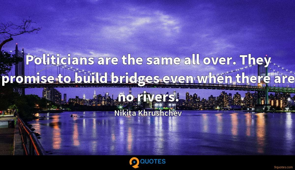 Politicians are the same all over. They promise to build bridges even when there are no rivers.