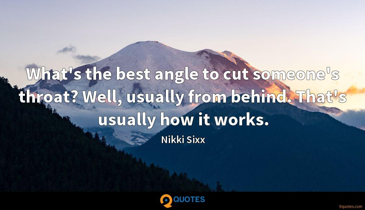 What's the best angle to cut someone's throat? Well, usually from behind. That's usually how it works.