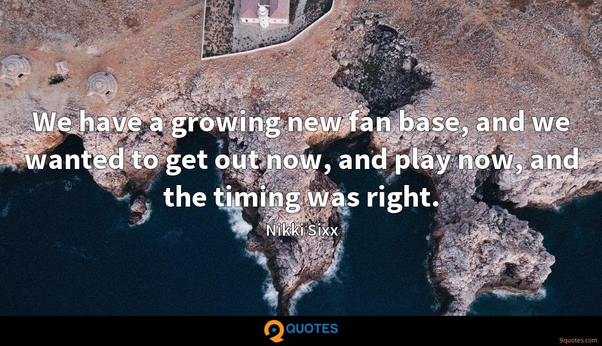 We have a growing new fan base, and we wanted to get out now, and play now, and the timing was right.