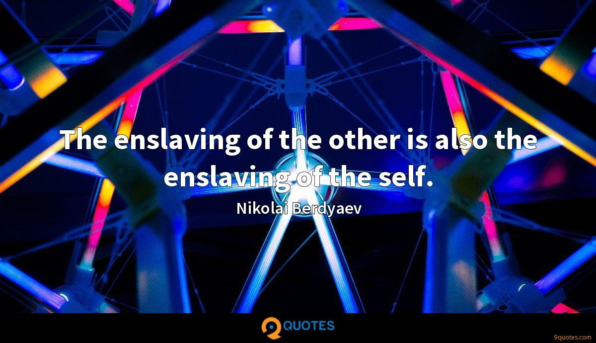The enslaving of the other is also the enslaving of the self.