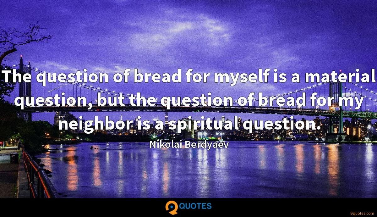 The question of bread for myself is a material question, but the question of bread for my neighbor is a spiritual question.