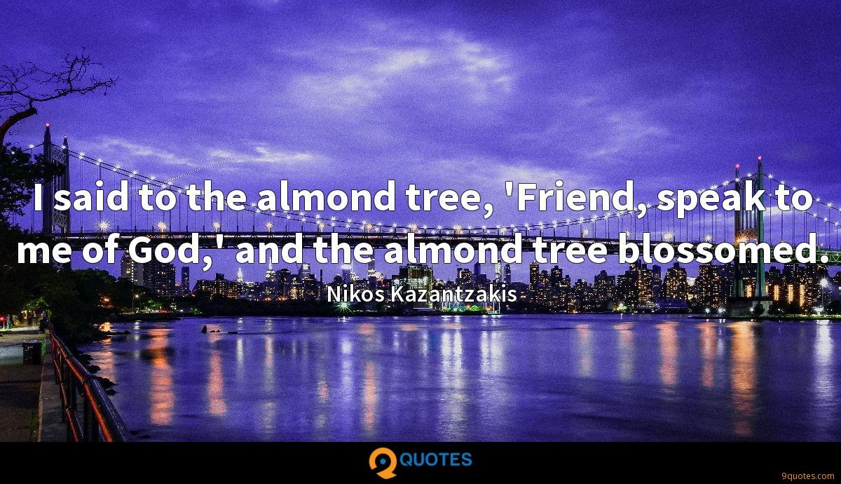 I said to the almond tree, 'Friend, speak to me of God,' and the almond tree blossomed.