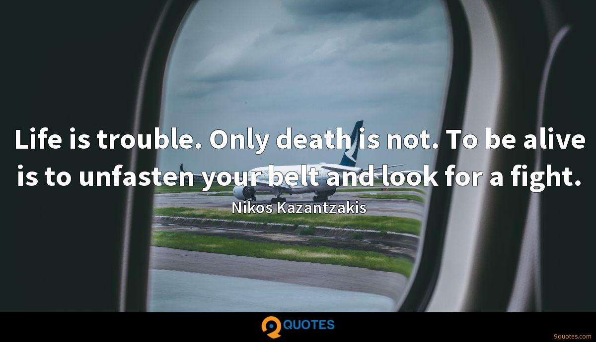 Life is trouble. Only death is not. To be alive is to unfasten your belt and look for a fight.