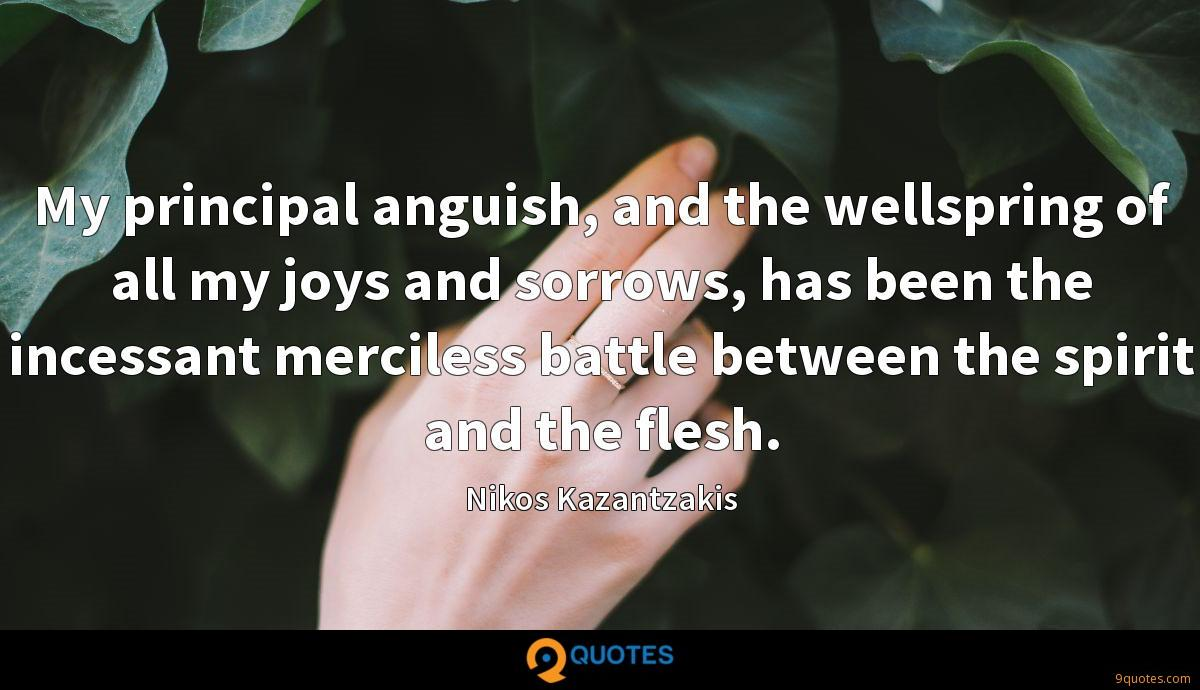 My principal anguish, and the wellspring of all my joys and sorrows, has been the incessant merciless battle between the spirit and the flesh.