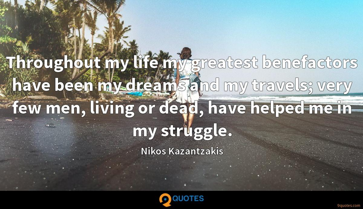 Throughout my life my greatest benefactors have been my dreams and my travels; very few men, living or dead, have helped me in my struggle.