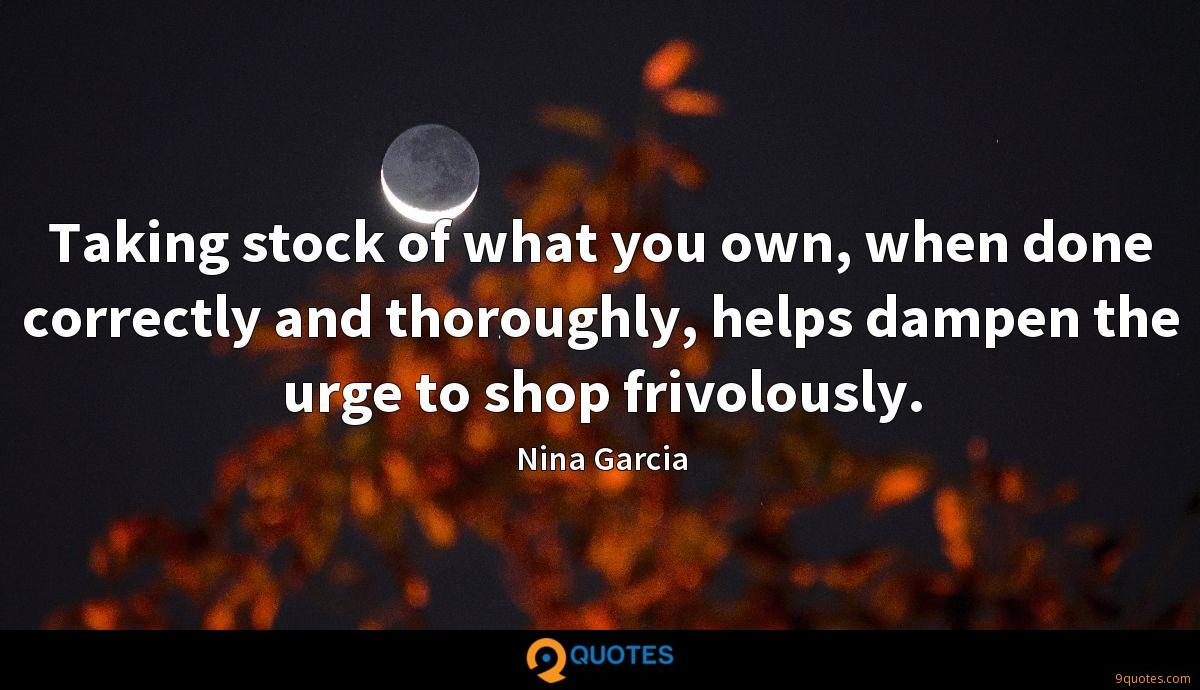 Taking stock of what you own, when done correctly and thoroughly, helps dampen the urge to shop frivolously.