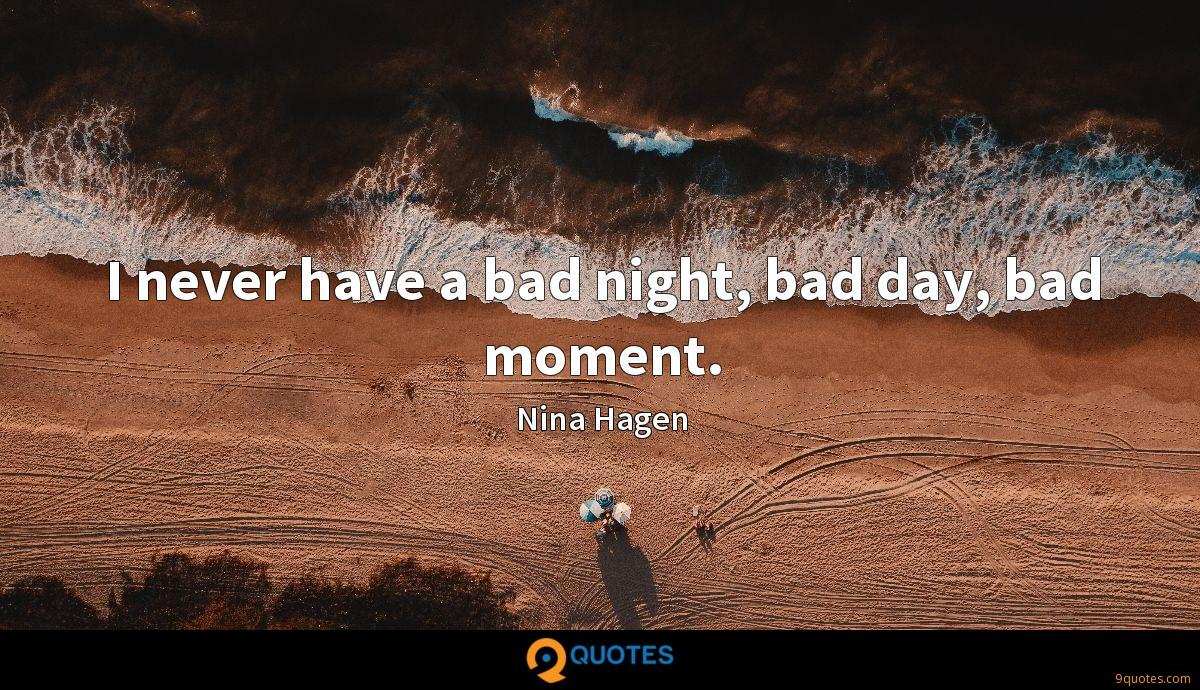 I never have a bad night, bad day, bad moment.