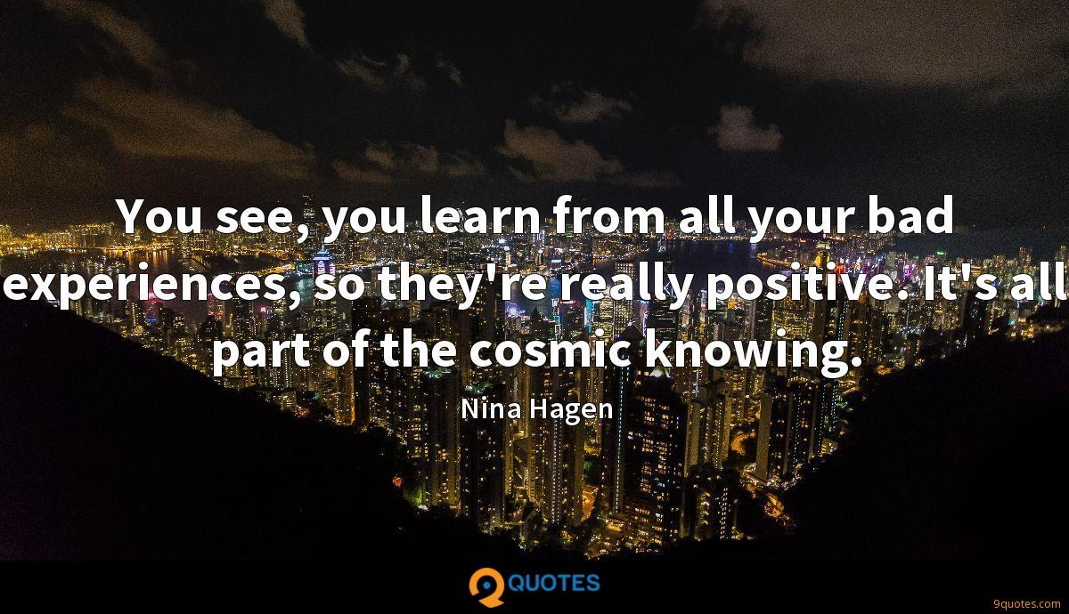 You see, you learn from all your bad experiences, so they're really positive. It's all part of the cosmic knowing.