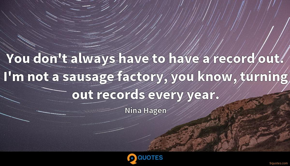 You don't always have to have a record out. I'm not a sausage factory, you know, turning out records every year.