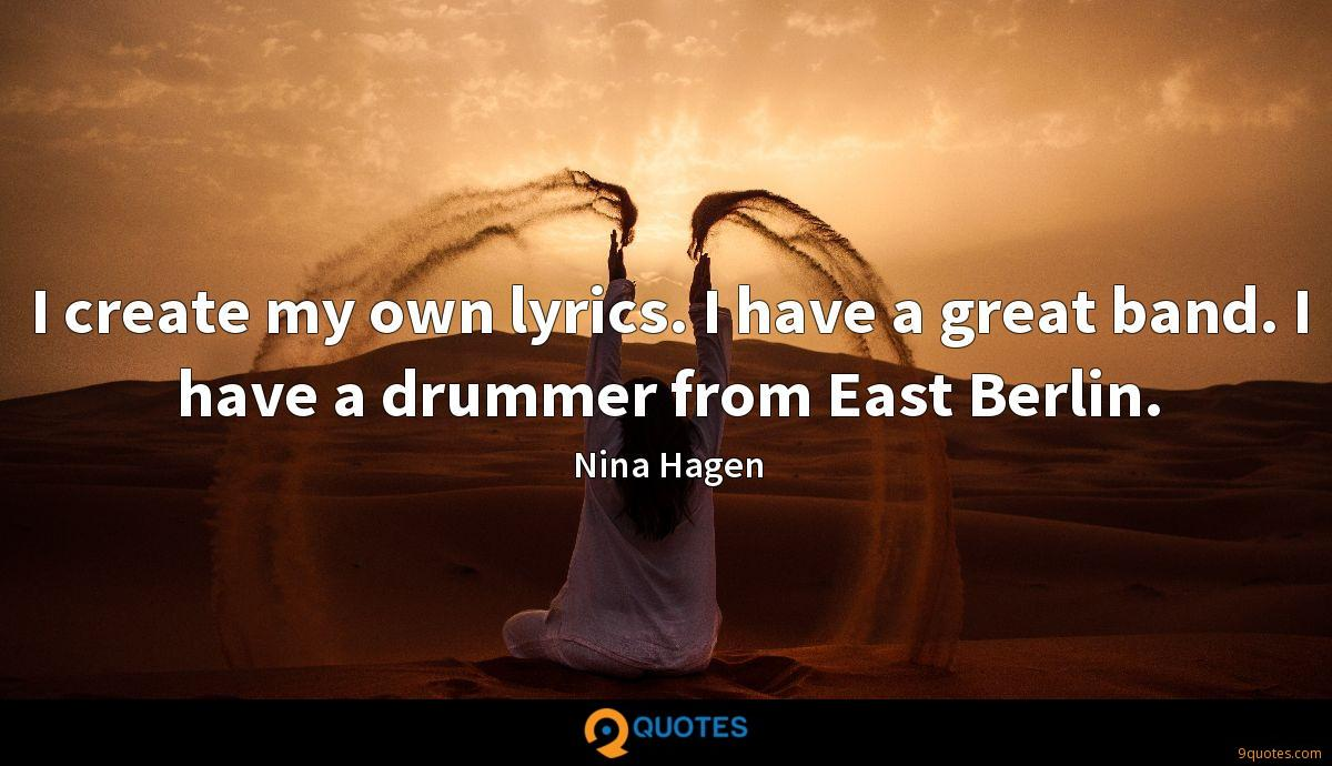I create my own lyrics. I have a great band. I have a drummer from East Berlin.