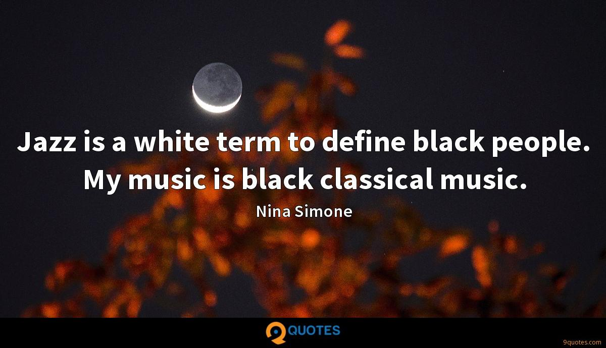 Jazz is a white term to define black people. My music is black classical music.