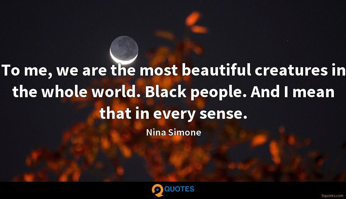 To me, we are the most beautiful creatures in the whole world. Black people. And I mean that in every sense.