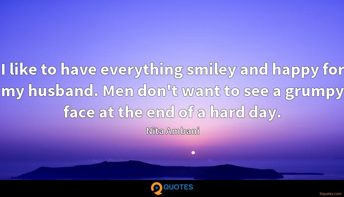 I like to have everything smiley and happy for my husband. Men don't want to see a grumpy face at the end of a hard day.