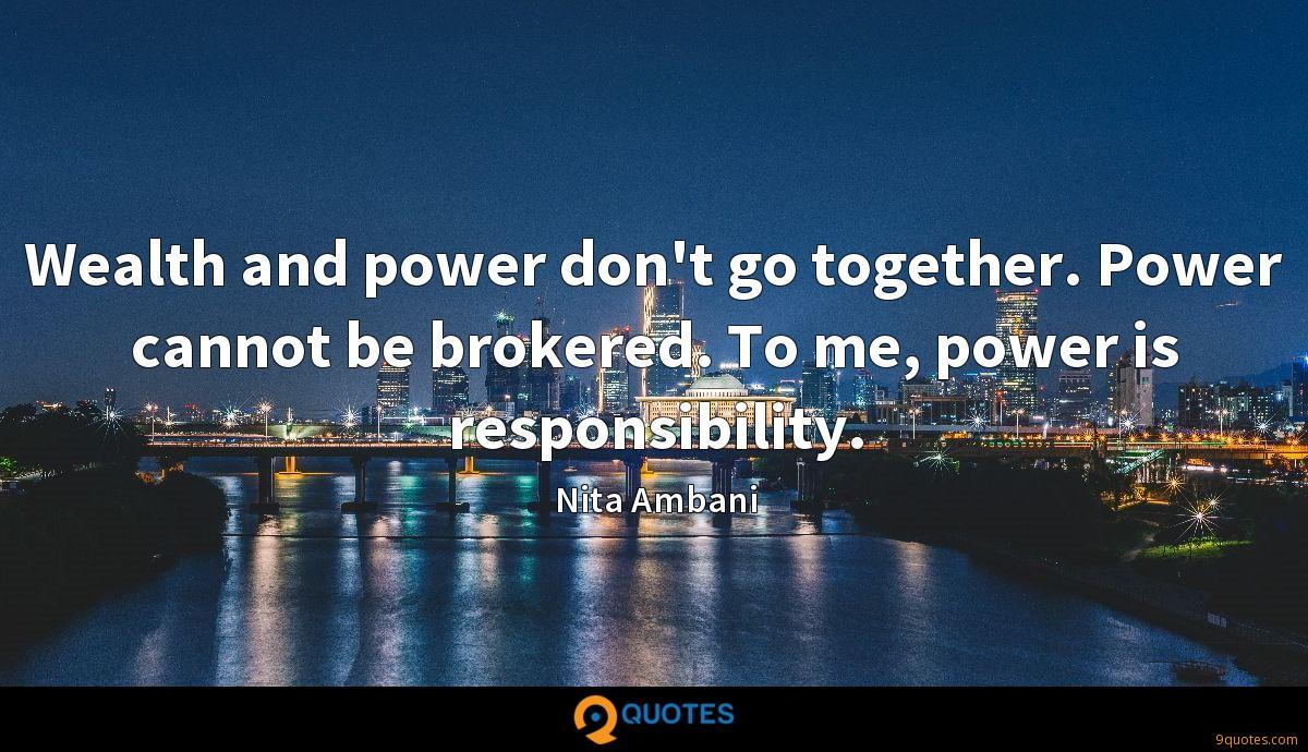 Wealth and power don't go together. Power cannot be brokered. To me, power is responsibility.