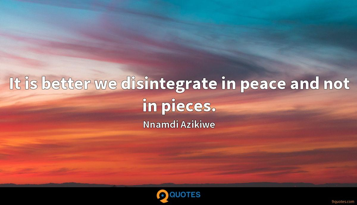 It is better we disintegrate in peace and not in pieces.