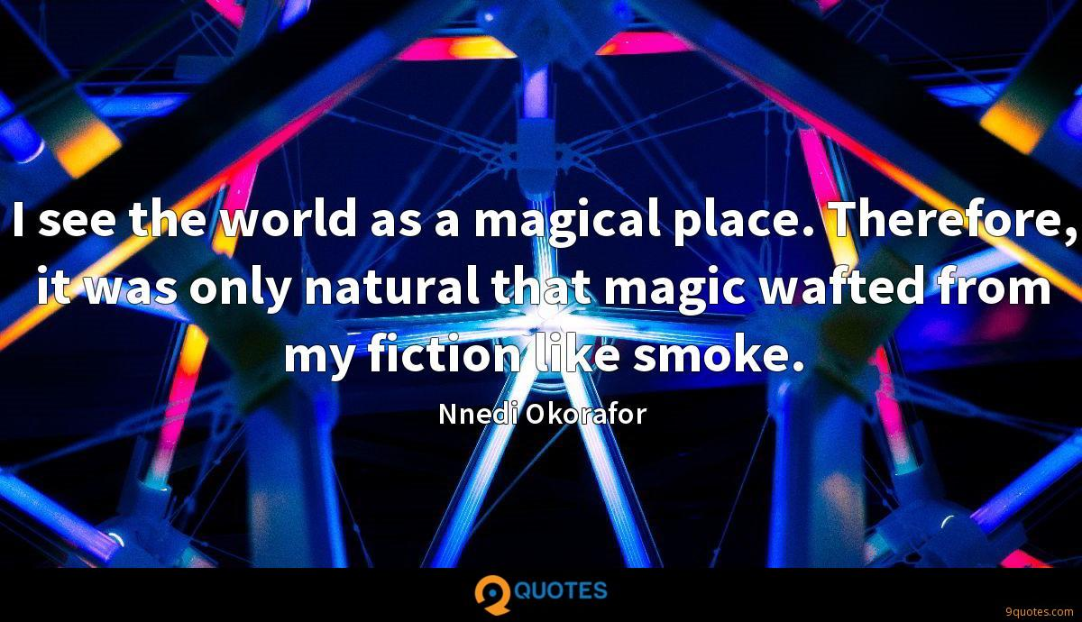 I see the world as a magical place. Therefore, it was only natural that magic wafted from my fiction like smoke.