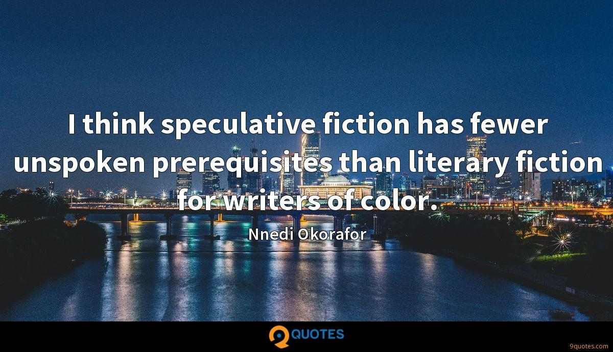I think speculative fiction has fewer unspoken prerequisites than literary fiction for writers of color.