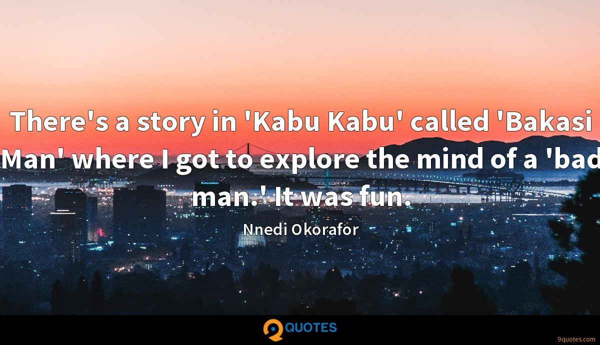 There's a story in 'Kabu Kabu' called 'Bakasi Man' where I got to explore the mind of a 'bad man.' It was fun.