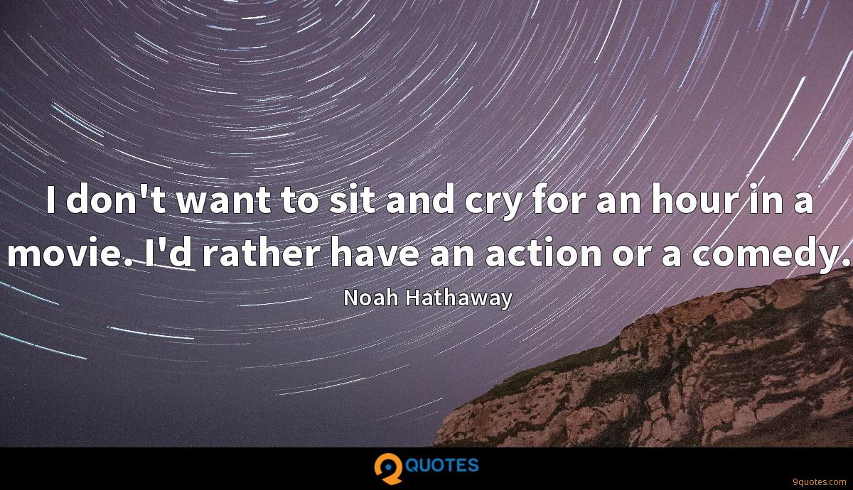 I don't want to sit and cry for an hour in a movie. I'd rather have an action or a comedy.