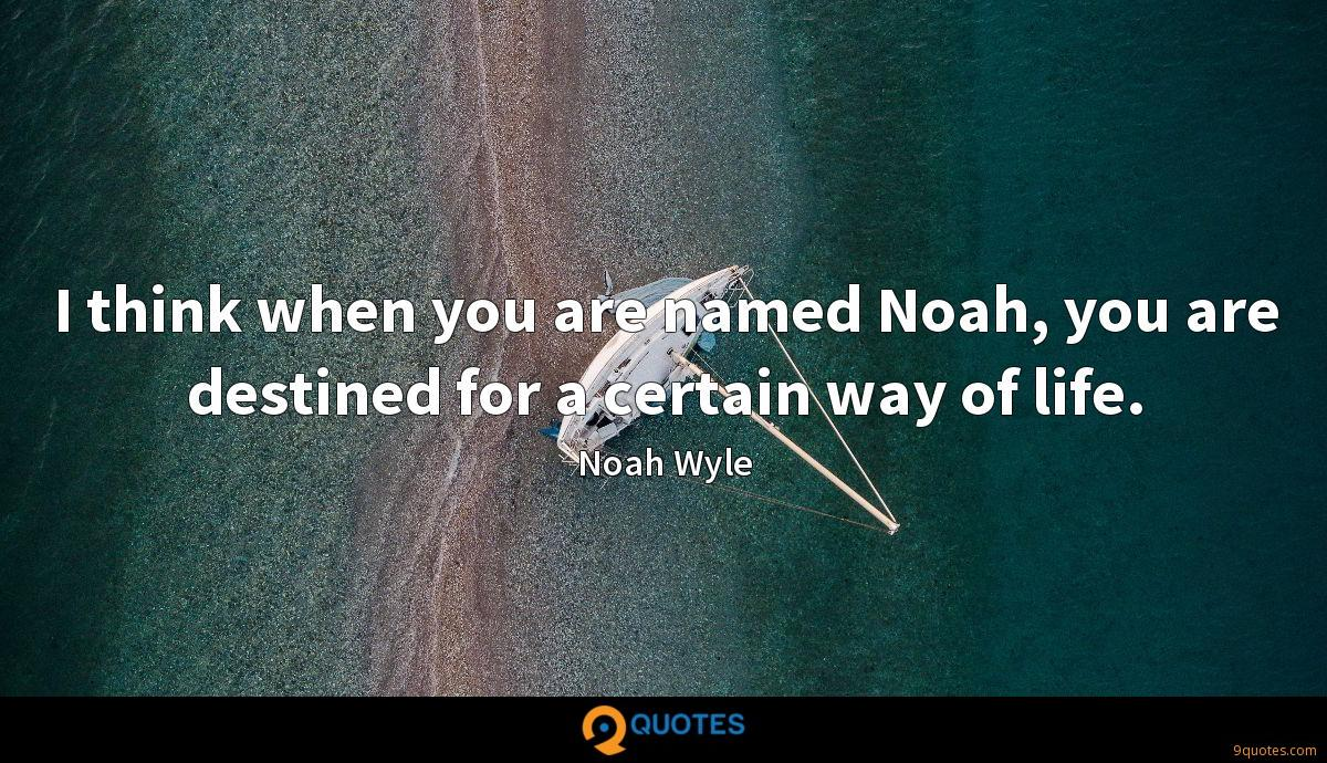 I think when you are named Noah, you are destined for a certain way of life.